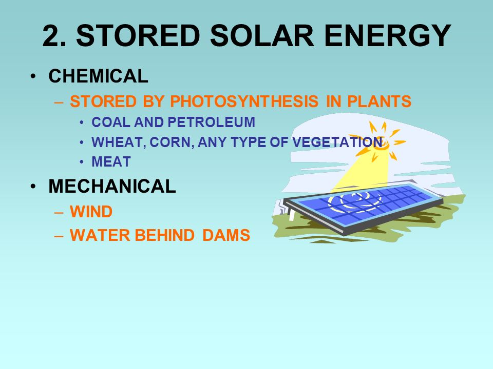 2. STORED SOLAR ENERGY CHEMICAL –STORED BY PHOTOSYNTHESIS IN PLANTS COAL AND PETROLEUM WHEAT, CORN, ANY TYPE OF VEGETATION MEAT MECHANICAL –WIND –WATE