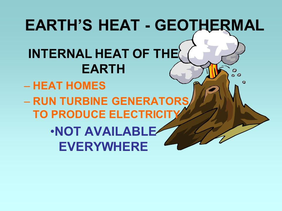 EARTHS HEAT - GEOTHERMAL INTERNAL HEAT OF THE EARTH –HEAT HOMES –RUN TURBINE GENERATORS TO PRODUCE ELECTRICITY NOT AVAILABLE EVERYWHERE