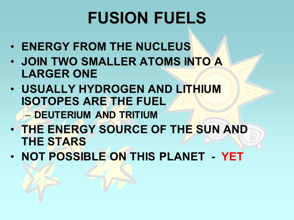 FUSION FUELS ENERGY FROM THE NUCLEUS JOIN TWO SMALLER ATOMS INTO A LARGER ONE USUALLY HYDROGEN AND LITHIUM ISOTOPES ARE THE FUEL –DEUTERIUM AND TRITIU