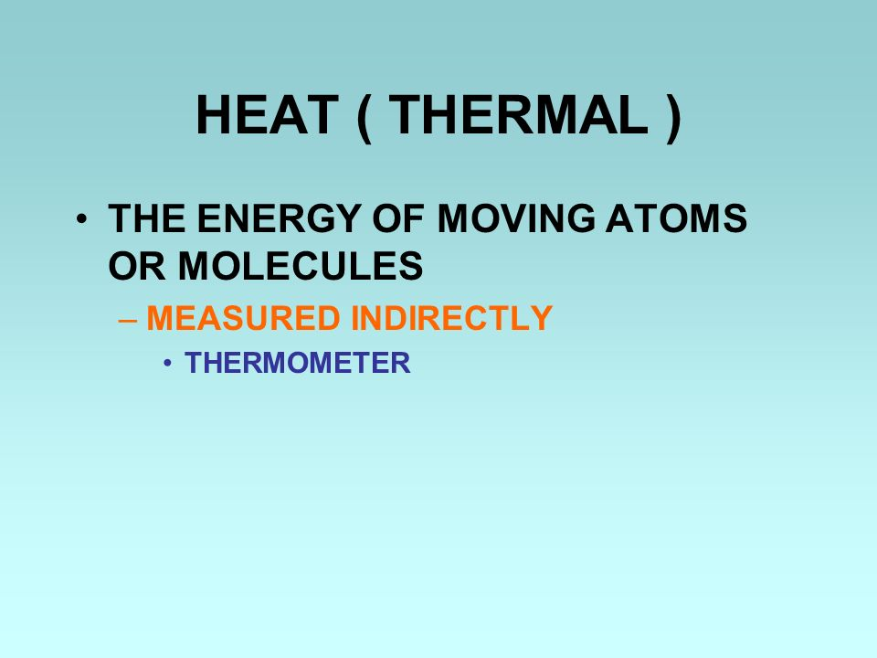 HEAT ( THERMAL ) THE ENERGY OF MOVING ATOMS OR MOLECULES –MEASURED INDIRECTLY THERMOMETER