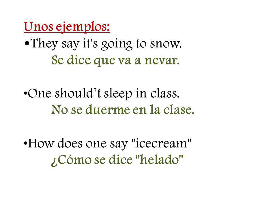 Unos ejemplos: They say it's going to snow. Se dice que va a nevar. One shouldt sleep in class. No se duerme en la clase.How does one say