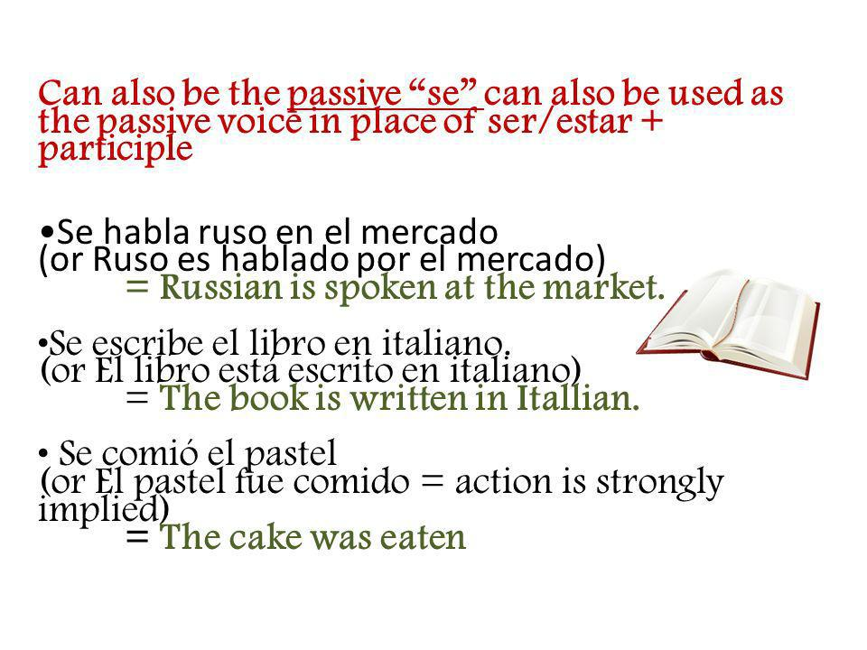 Can also be the passive se can also be used as the passive voice in place of ser/estar + participle Se habla ruso en el mercado (or Ruso es hablado po