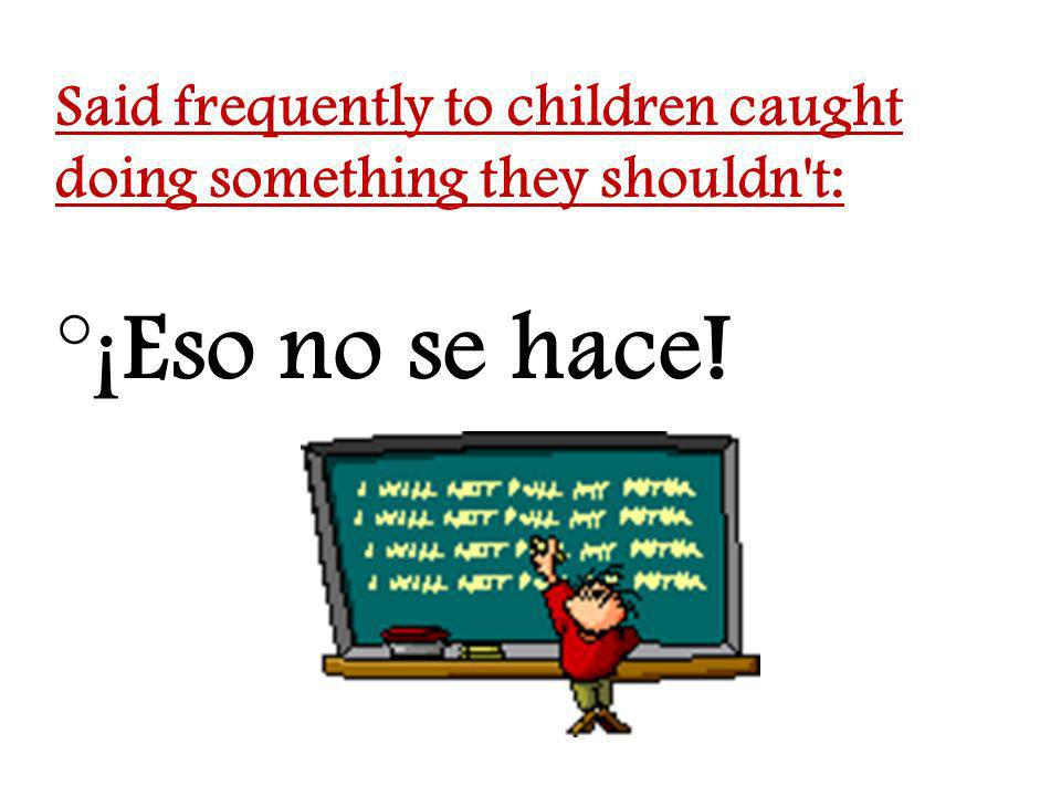Said frequently to children caught doing something they shouldn t: °¡Eso no se hace!