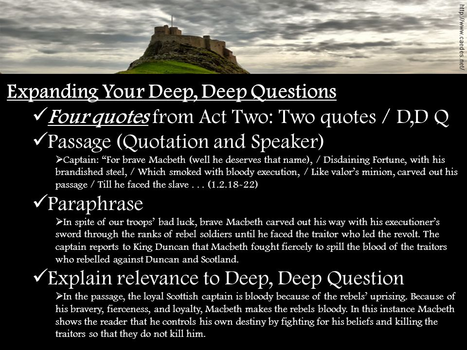 Expanding Your Deep, Deep Questions Four quotes from Act Two: Two quotes / D,D Q Passage (Quotation and Speaker) Captain: For brave Macbeth (well he d
