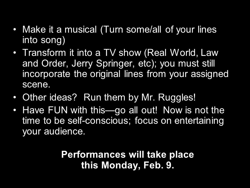 Make it a musical (Turn some/all of your lines into song) Transform it into a TV show (Real World, Law and Order, Jerry Springer, etc); you must still