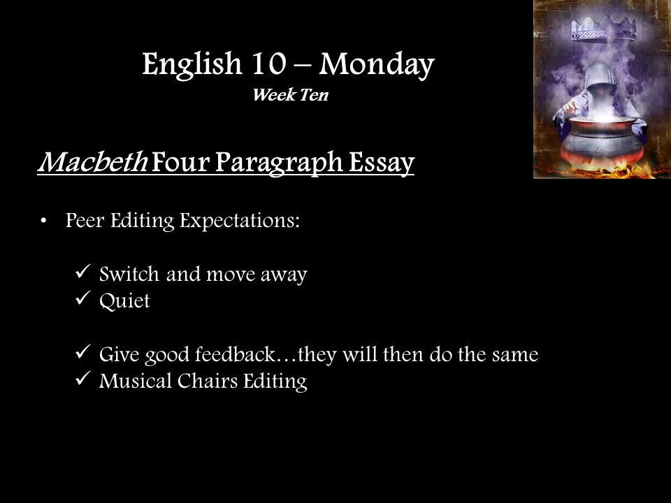 Macbeth Four Paragraph Essay Peer Editing … FIND A PARTNER Introduction: A.Attention getting idea (red) B.Explain the attention getting idea (red) C.Background information (purple) D.Transition to thesis (purple) E.Thesis (yellow) Grammar, spelling, punctuation, one compliment and one suggestion English 10 – Monday Week Ten