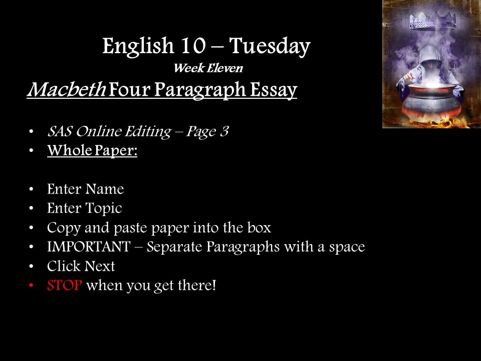 Macbeth Four Paragraph Essay SAS Online Editing – Page 3 Whole Paper: Enter Name Enter Topic Copy and paste paper into the box IMPORTANT – Separate Paragraphs with a space Click Next STOP when you get there.