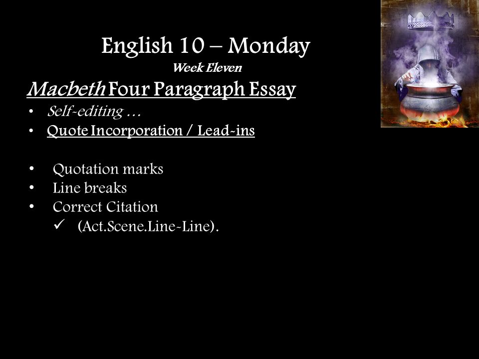 Macbeth Four Paragraph Essay Quote Explanation REMEMBER – For every quote there should be at least three sentences of clear, concise, and relevant explanation What What happens in the quote, why use this one, what does it prove about your thesis How How, specifically, does this support your thesis Why This is where you connect the quote to your topic sentence and to the overall thesis, drive the point home English 10 – Monday Week Eleven