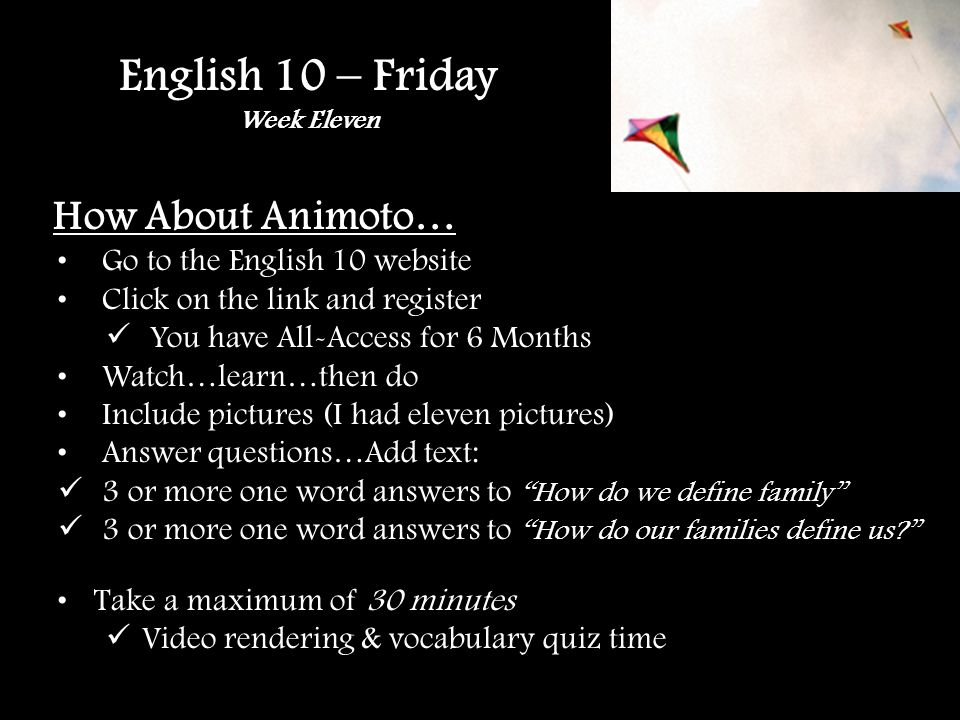English 10 – Friday Week Eleven How About Animoto… Go to the English 10 website Click on the link and register You have All-Access for 6 Months Watch…learn…then do Include pictures (I had eleven pictures) Answer questions…Add text: 3 or more one word answers to How do we define family 3 or more one word answers to How do our families define us.