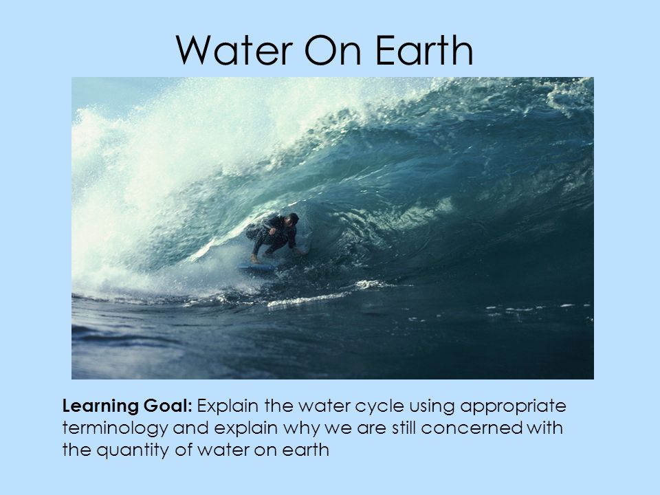 Water On Earth Learning Goal: Explain the water cycle using appropriate terminology and explain why we are still concerned with the quantity of water on earth
