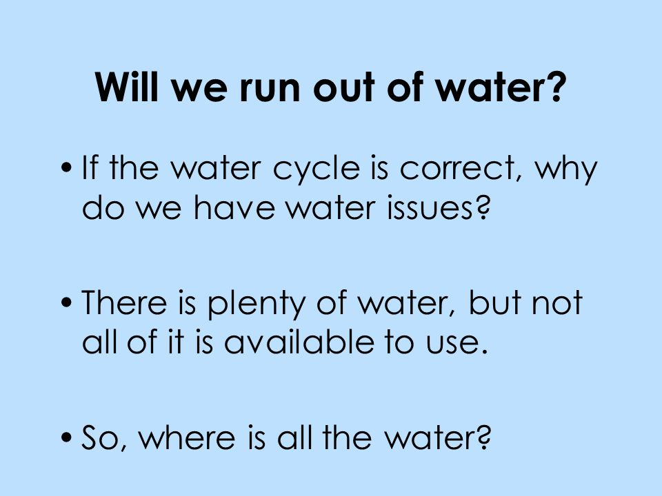 Will we run out of water. If the water cycle is correct, why do we have water issues.