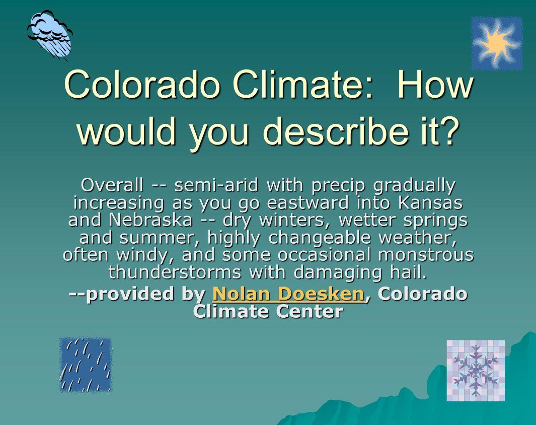Colorado Climate: How would you describe it? Overall -- semi-arid with precip gradually increasing as you go eastward into Kansas and Nebraska -- dry