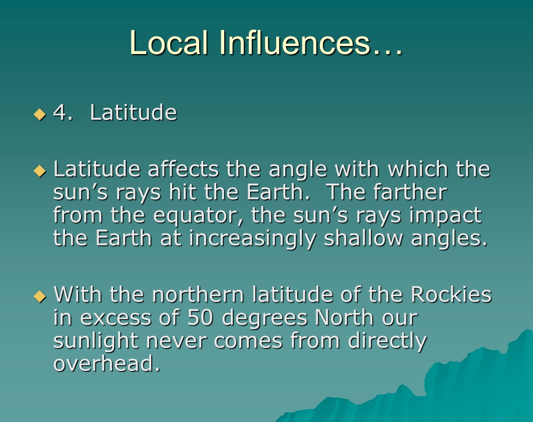 Local Influences… 4. Latitude 4. Latitude Latitude affects the angle with which the suns rays hit the Earth. The farther from the equator, the suns ra