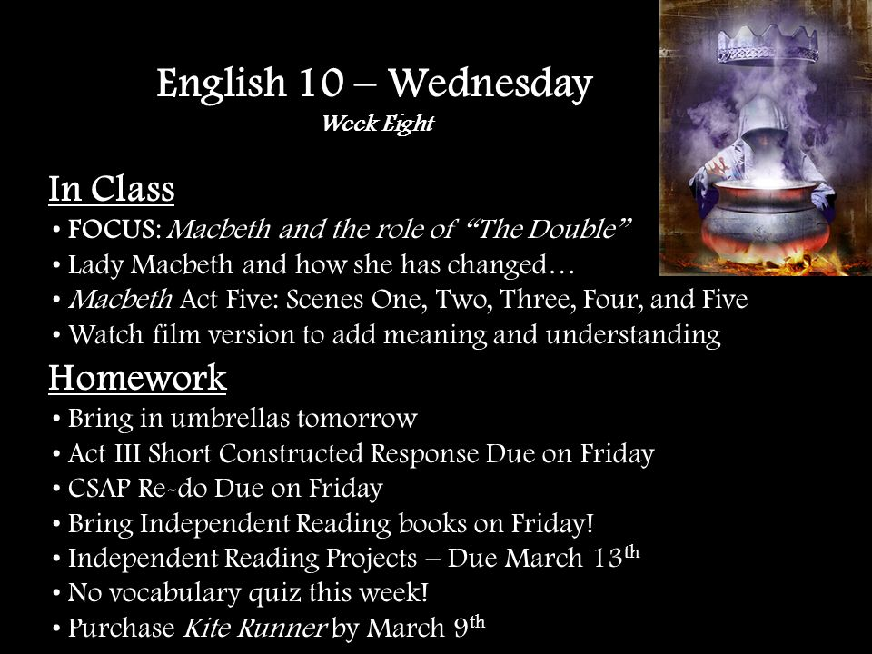 In Class FOCUS: Macbeth and the role of The Double Check out the connection… Macbeth Act Three: Scenes Five, Six, and Seven Checking in with the Apparition Chart English 10 – Thursday Week Eight Homework Act III Short Constructed Response Due TOMORROW Bring Independent Reading Books TOMORROW Independent Reading Projects – Due March 13 th No vocabulary quiz this week.