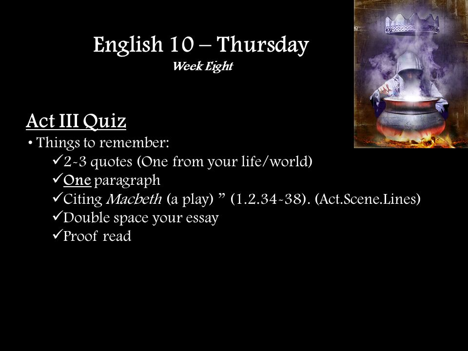 Act III Quiz Things to remember: 2-3 quotes (One from your life/world) One paragraph Citing Macbeth (a play) (1.2.34-38).