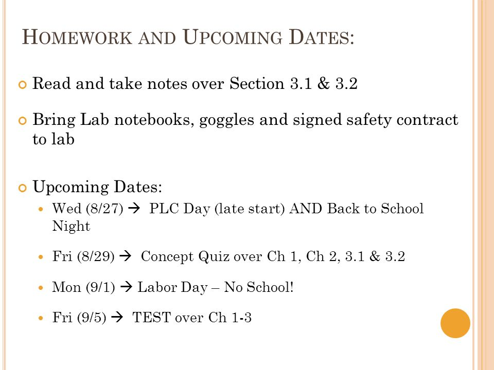 H OMEWORK AND U PCOMING D ATES : Read and take notes over Section 3.1 & 3.2 Bring Lab notebooks, goggles and signed safety contract to lab Upcoming Dates: Wed (8/27) PLC Day (late start) AND Back to School Night Fri (8/29) Concept Quiz over Ch 1, Ch 2, 3.1 & 3.2 Mon (9/1) Labor Day – No School.