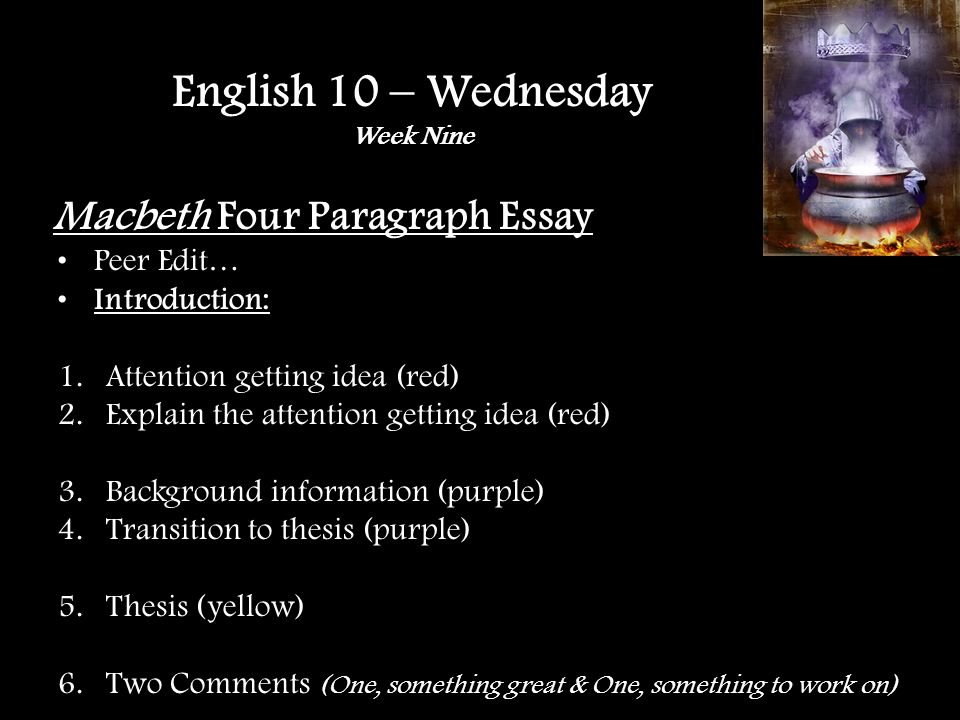 Macbeth Four Paragraph Essay Peer Edit… Introduction: 1.Attention getting idea (red) 2.Explain the attention getting idea (red) 3.Background information (purple) 4.Transition to thesis (purple) 5.Thesis (yellow) 6.Two Comments (One, something great & One, something to work on) English 10 – Wednesday Week Nine
