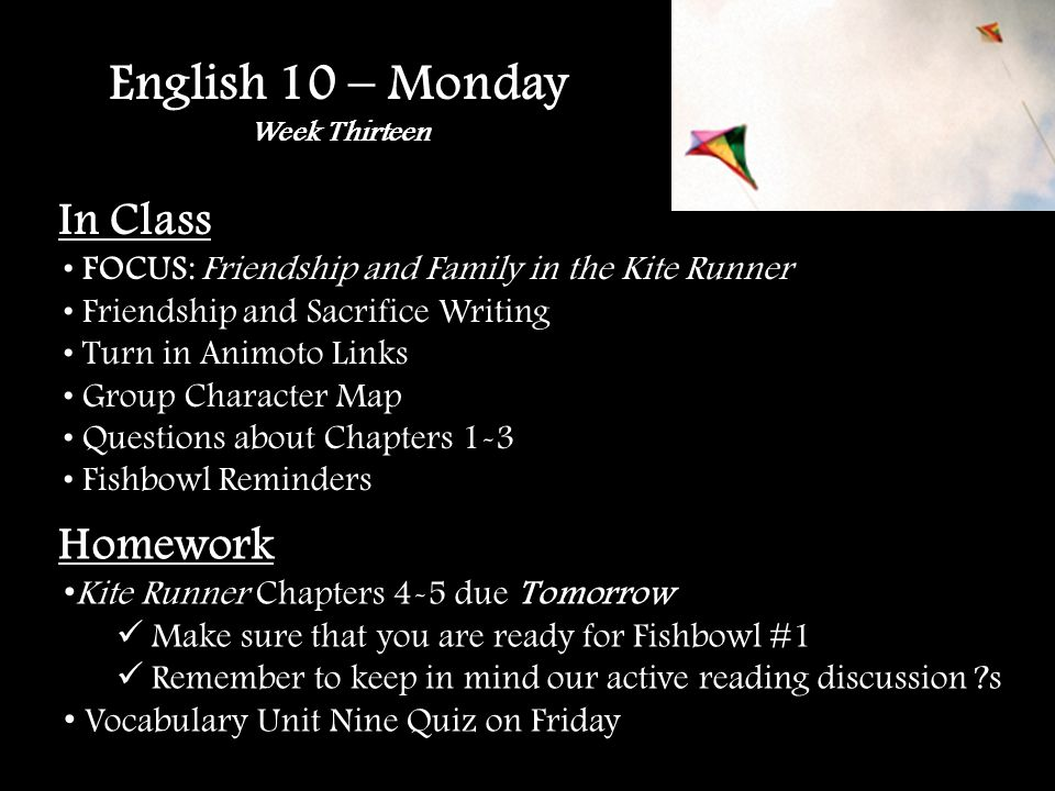English 10 – Monday Week Thirteen In Class FOCUS: Friendship and Family in the Kite Runner Friendship and Sacrifice Writing Turn in Animoto Links Group Character Map Questions about Chapters 1-3 Fishbowl Reminders Homework Kite Runner Chapters 4-5 due Tomorrow Make sure that you are ready for Fishbowl #1 Remember to keep in mind our active reading discussion ?s Vocabulary Unit Nine Quiz on Friday