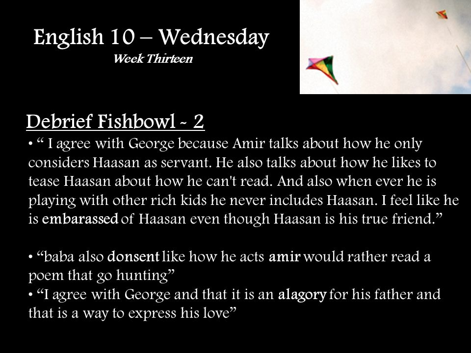 English 10 – Wednesday Week Thirteen Debrief Fishbowl - 2 I agree with George because Amir talks about how he only considers Haasan as servant.