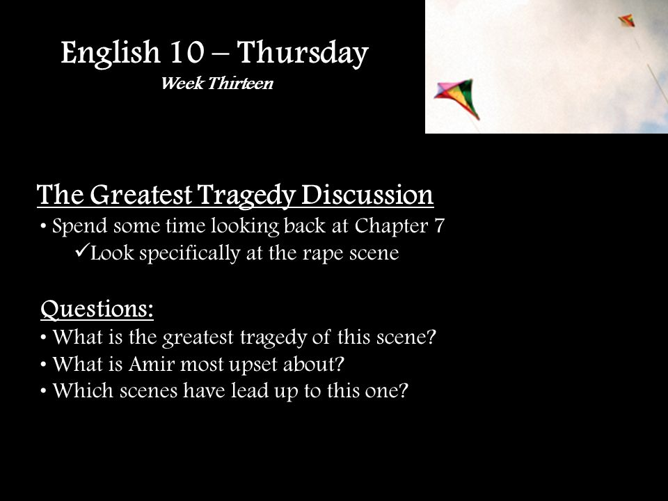 English 10 – Thursday Week Thirteen The Greatest Tragedy Discussion Spend some time looking back at Chapter 7 Look specifically at the rape scene Questions: What is the greatest tragedy of this scene.