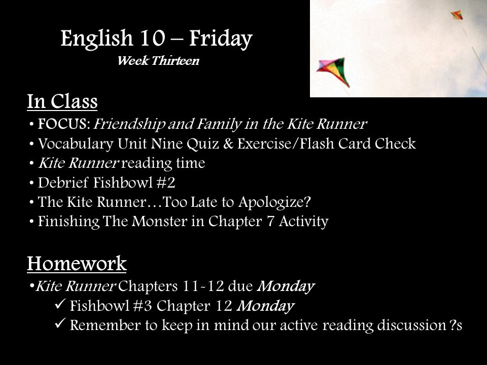 English 10 – Friday Week Thirteen In Class FOCUS: Friendship and Family in the Kite Runner Vocabulary Unit Nine Quiz & Exercise/Flash Card Check Kite