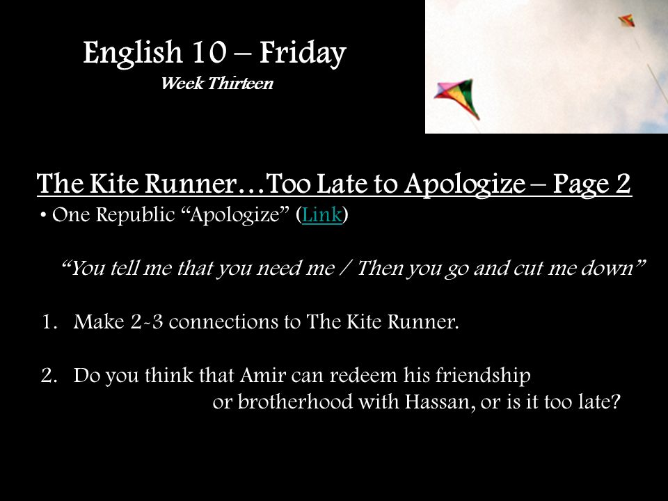 English 10 – Friday Week Thirteen The Kite Runner…Too Late to Apologize – Page 2 One Republic Apologize (Link)Link You tell me that you need me / Then you go and cut me down 1.Make 2-3 connections to The Kite Runner.