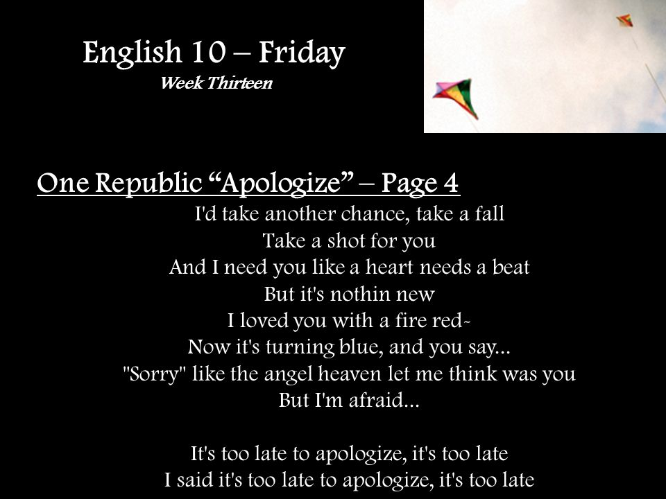 English 10 – Friday Week Thirteen One Republic Apologize – Page 4 I d take another chance, take a fall Take a shot for you And I need you like a heart needs a beat But it s nothin new I loved you with a fire red- Now it s turning blue, and you say...