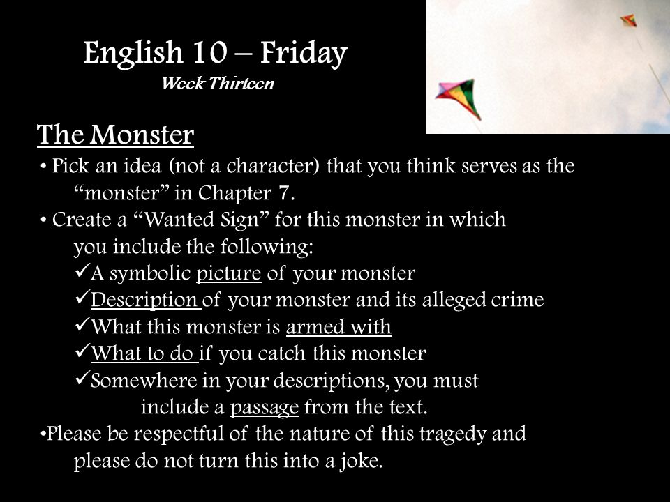English 10 – Friday Week Thirteen The Monster Pick an idea (not a character) that you think serves as the monster in Chapter 7.