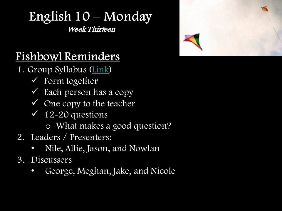 English 10 – Monday Week Thirteen Fishbowl Reminders 1.Group Syllabus (Link)Link Form together Each person has a copy One copy to the teacher 12-20 questions o What makes a good question.
