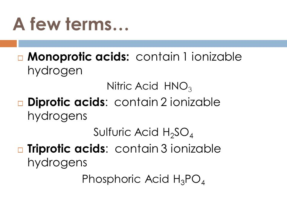 A few terms… Monoprotic acids: contain 1 ionizable hydrogen Nitric Acid HNO 3 Diprotic acids : contain 2 ionizable hydrogens Sulfuric Acid H 2 SO 4 Tr