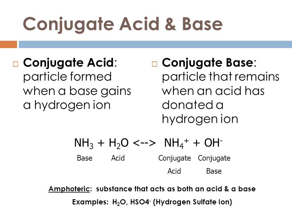 Conjugate Acid & Base Conjugate Acid : particle formed when a base gains a hydrogen ion Conjugate Base : particle that remains when an acid has donate