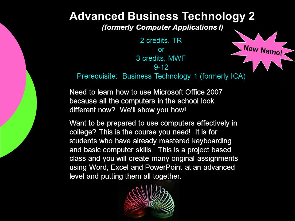 Advanced Business Technology 2 (formerly Computer Applications I) Need to learn how to use Microsoft Office 2007 because all the computers in the scho