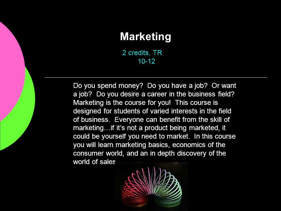 Marketing Do you spend money? Do you have a job? Or want a job? Do you desire a career in the business field? Marketing is the course for you! This co