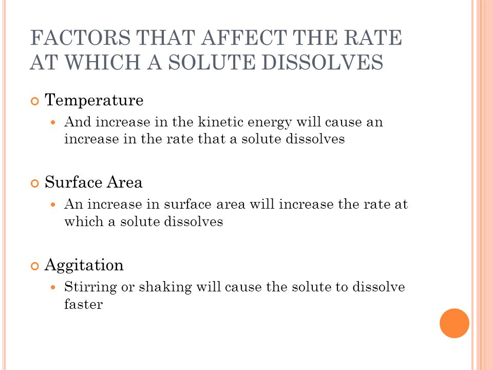 FACTORS THAT AFFECT THE RATE AT WHICH A SOLUTE DISSOLVES Temperature And increase in the kinetic energy will cause an increase in the rate that a solu