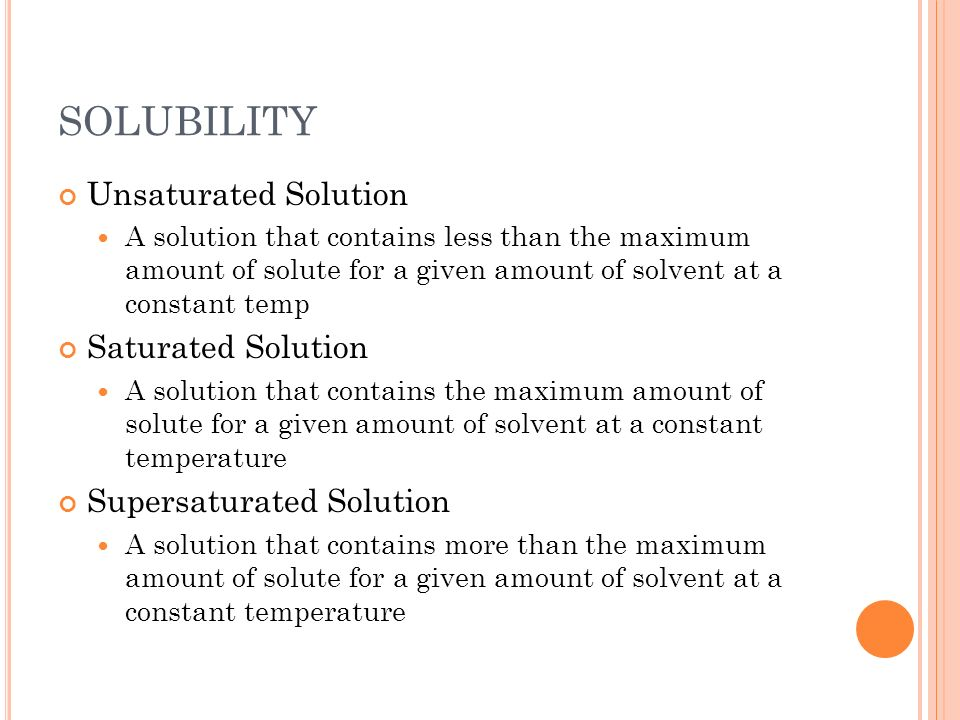SOLUBILITY Unsaturated Solution A solution that contains less than the maximum amount of solute for a given amount of solvent at a constant temp Satur