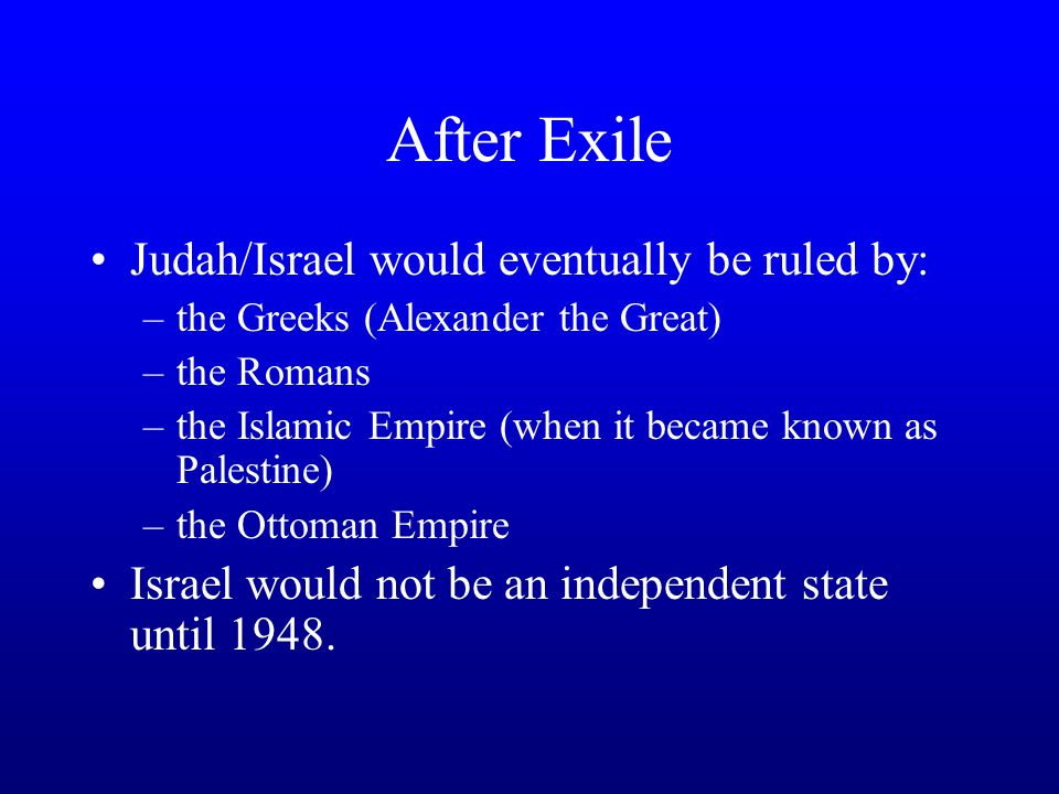 After Exile Judah/Israel would eventually be ruled by: –the Greeks (Alexander the Great) –the Romans –the Islamic Empire (when it became known as Palestine) –the Ottoman Empire Israel would not be an independent state until 1948.
