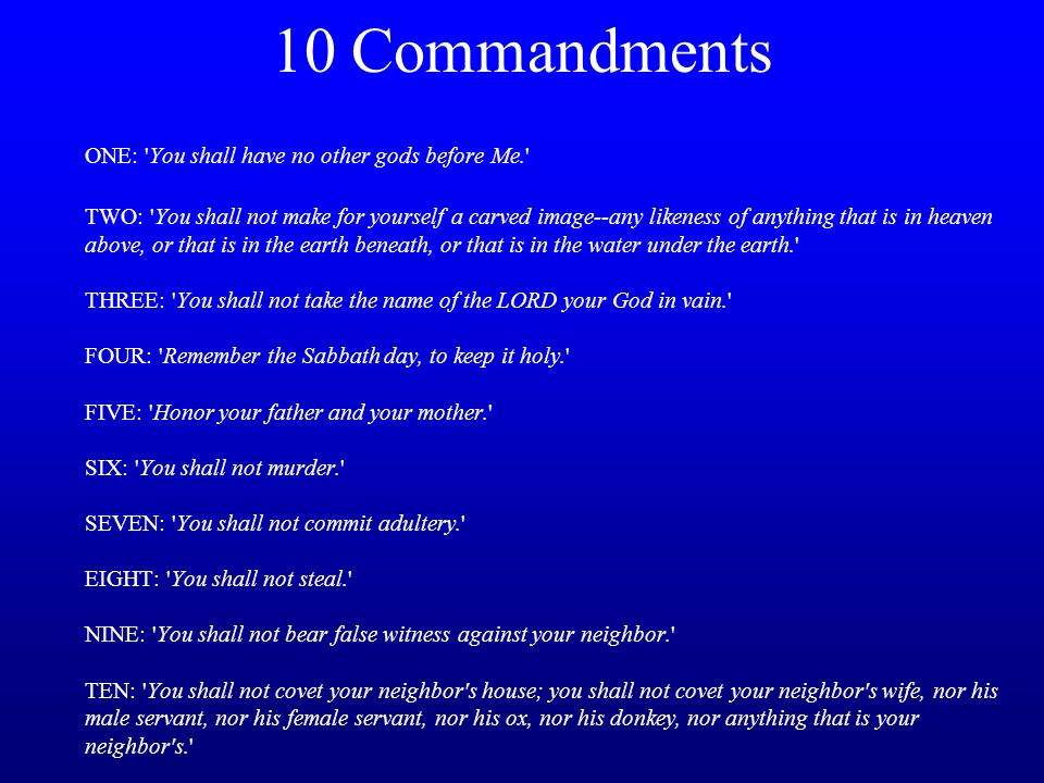10 Commandments ONE: You shall have no other gods before Me. TWO: You shall not make for yourself a carved image--any likeness of anything that is in heaven above, or that is in the earth beneath, or that is in the water under the earth. THREE: You shall not take the name of the LORD your God in vain. FOUR: Remember the Sabbath day, to keep it holy. FIVE: Honor your father and your mother. SIX: You shall not murder. SEVEN: You shall not commit adultery. EIGHT: You shall not steal. NINE: You shall not bear false witness against your neighbor. TEN: You shall not covet your neighbor s house; you shall not covet your neighbor s wife, nor his male servant, nor his female servant, nor his ox, nor his donkey, nor anything that is your neighbor s.