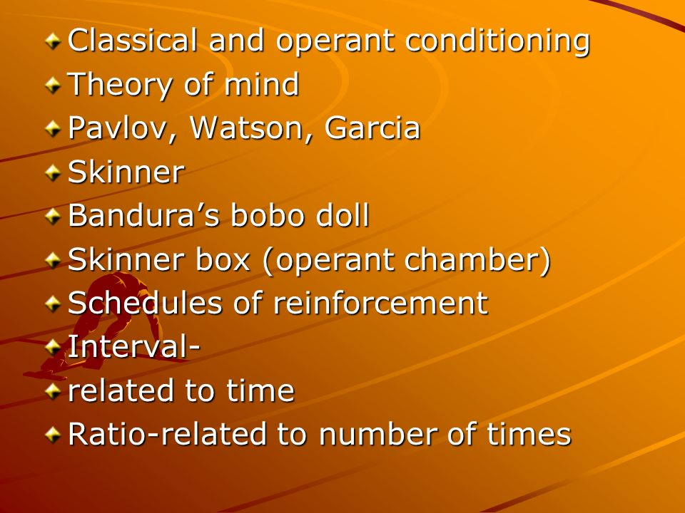 Classical and operant conditioning Theory of mind Pavlov, Watson, Garcia Skinner Banduras bobo doll Skinner box (operant chamber) Schedules of reinforcement Interval- related to time Ratio-related to number of times