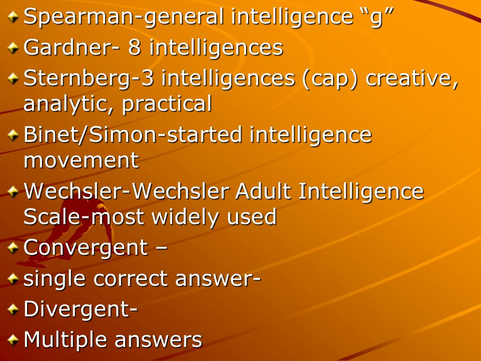 Spearman-general intelligence g Gardner- 8 intelligences Sternberg-3 intelligences (cap) creative, analytic, practical Binet/Simon-started intelligence movement Wechsler-Wechsler Adult Intelligence Scale-most widely used Convergent – single correct answer- Divergent- Multiple answers