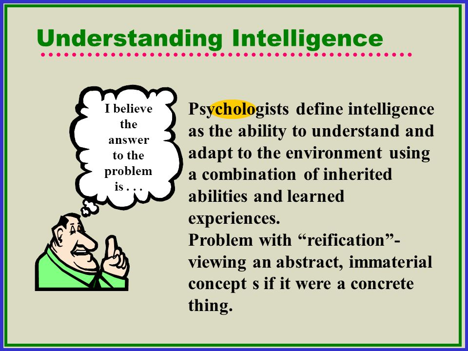 Understanding Intelligence Psychologists define intelligence as the ability to understand and adapt to the environment using a combination of inherite