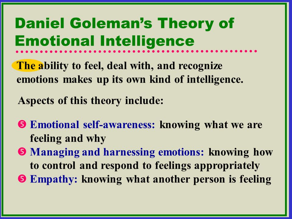 Daniel Golemans Theory of Emotional Intelligence The ability to feel, deal with, and recognize emotions makes up its own kind of intelligence. Emotio