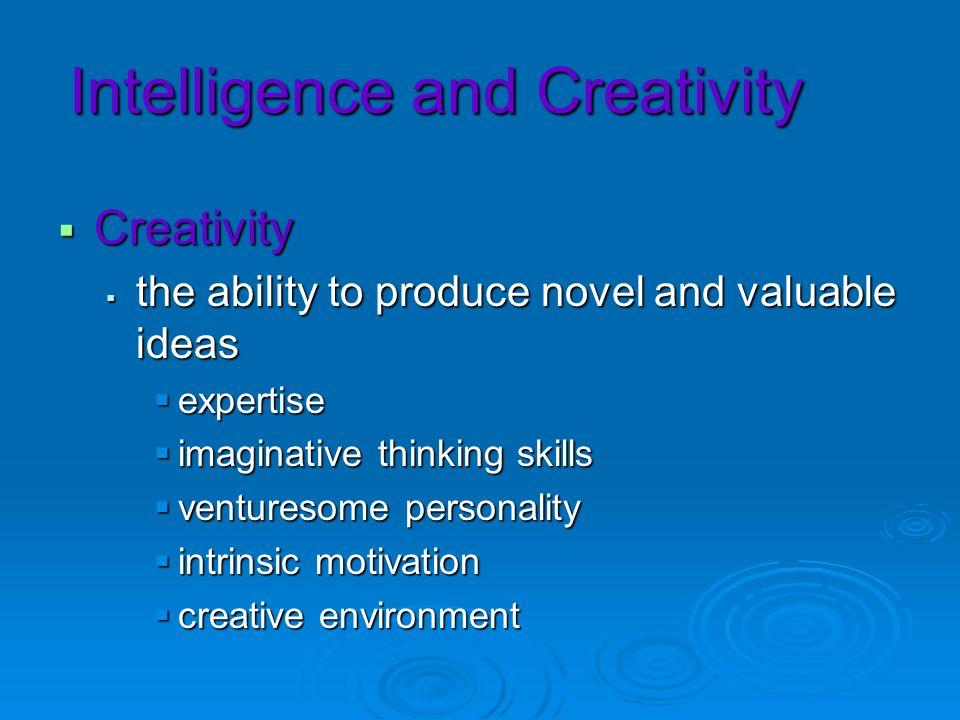 Intelligence and Creativity Creativity Creativity the ability to produce novel and valuable ideas the ability to produce novel and valuable ideas expe