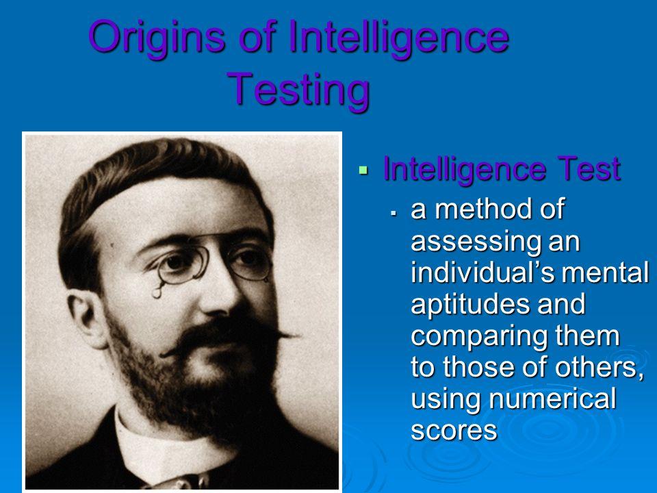Origins of Intelligence Testing Intelligence Test Intelligence Test a method of assessing an individuals mental aptitudes and comparing them to those