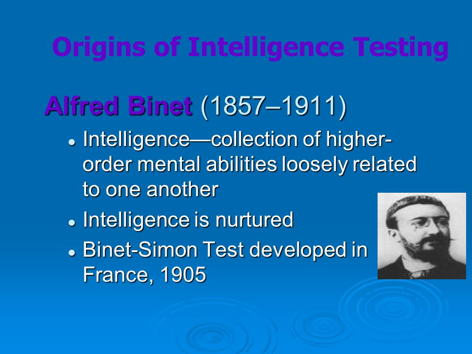 Alfred Binet (1857–1911) Intelligencecollection of higher- order mental abilities loosely related to one another Intelligencecollection of higher- ord