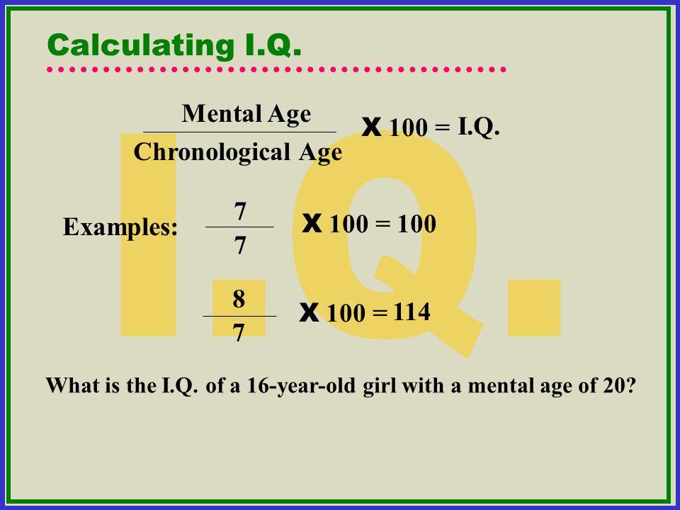 Mental Age Chronological Age X 100 = I.Q. 7 7 X 100 = 100 8 7 X 100 = Calculating I.Q. What is the I.Q. of a 16-year-old girl with a mental age of 20?