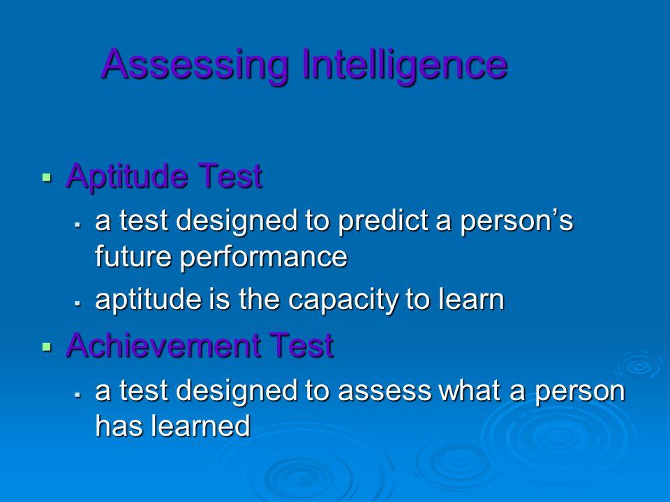 Assessing Intelligence Aptitude Test Aptitude Test a test designed to predict a persons future performance a test designed to predict a persons future