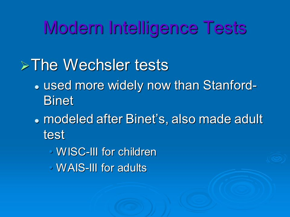 Modern Intelligence Tests The Wechsler tests The Wechsler tests used more widely now than Stanford- Binet used more widely now than Stanford- Binet mo