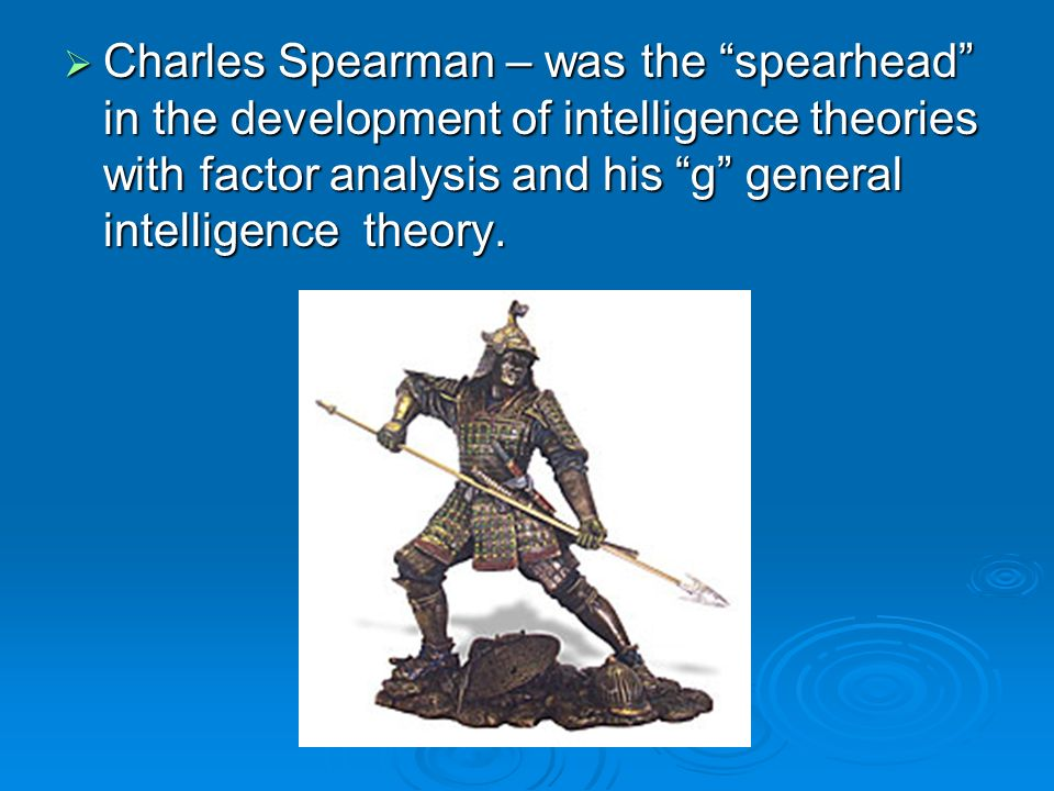 Charles Spearman – was the spearhead in the development of intelligence theories with factor analysis and his g general intelligence theory. Charles S