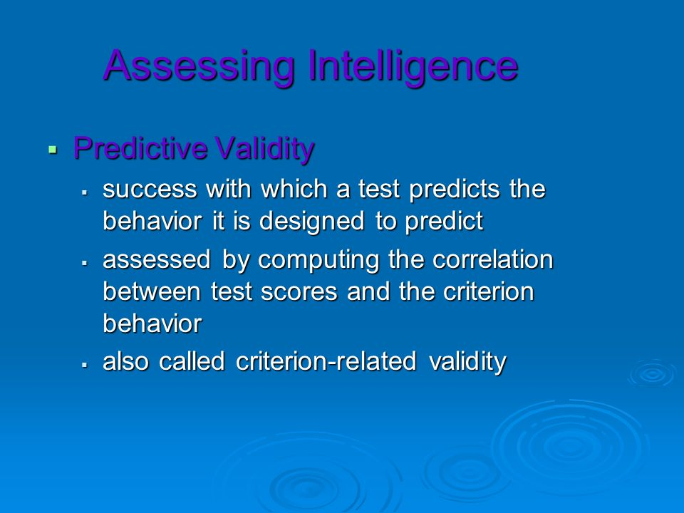 Assessing Intelligence Predictive Validity Predictive Validity success with which a test predicts the behavior it is designed to predict success with
