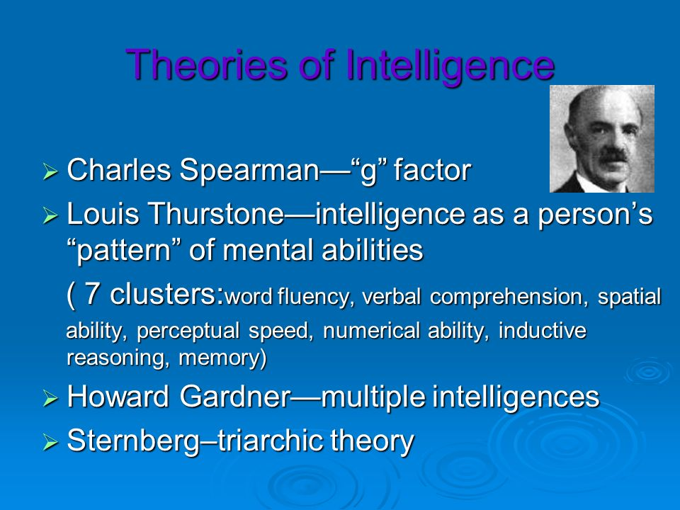 Theories of Intelligence Charles Spearmang factor Charles Spearmang factor Louis Thurstoneintelligence as a persons pattern of mental abilities Louis